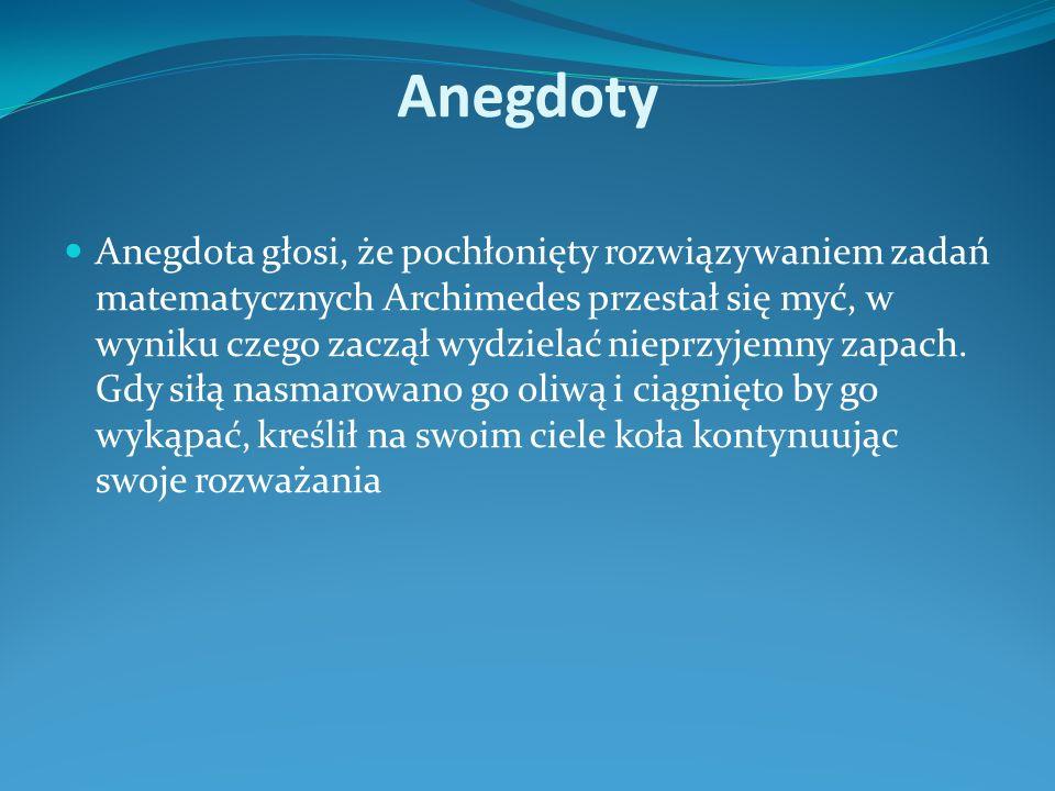 Anegdoty Anegdota głosi, że pochłonięty rozwiązywaniem zadań matematycznych Archimedes przestał się myć, w wyniku czego zaczął wydzielać nieprzyjemny zapach.