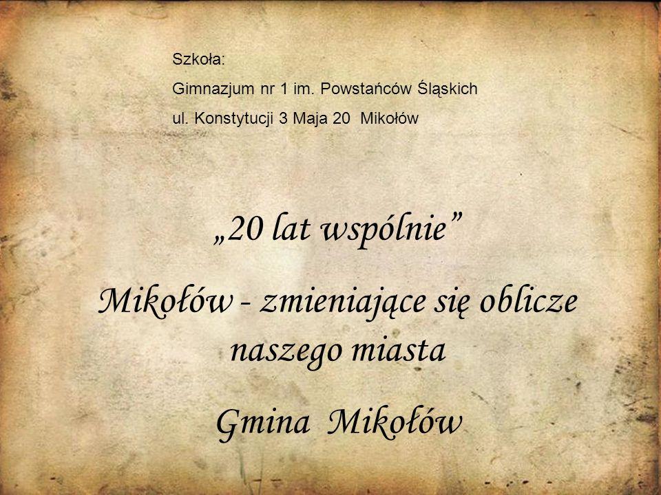 20 lat wspólnie Mikołów - zmieniające się oblicze naszego miasta Gmina Mikołów Szkoła: Gimnazjum nr 1 im. Powstańców Śląskich ul. Konstytucji 3 Maja 2