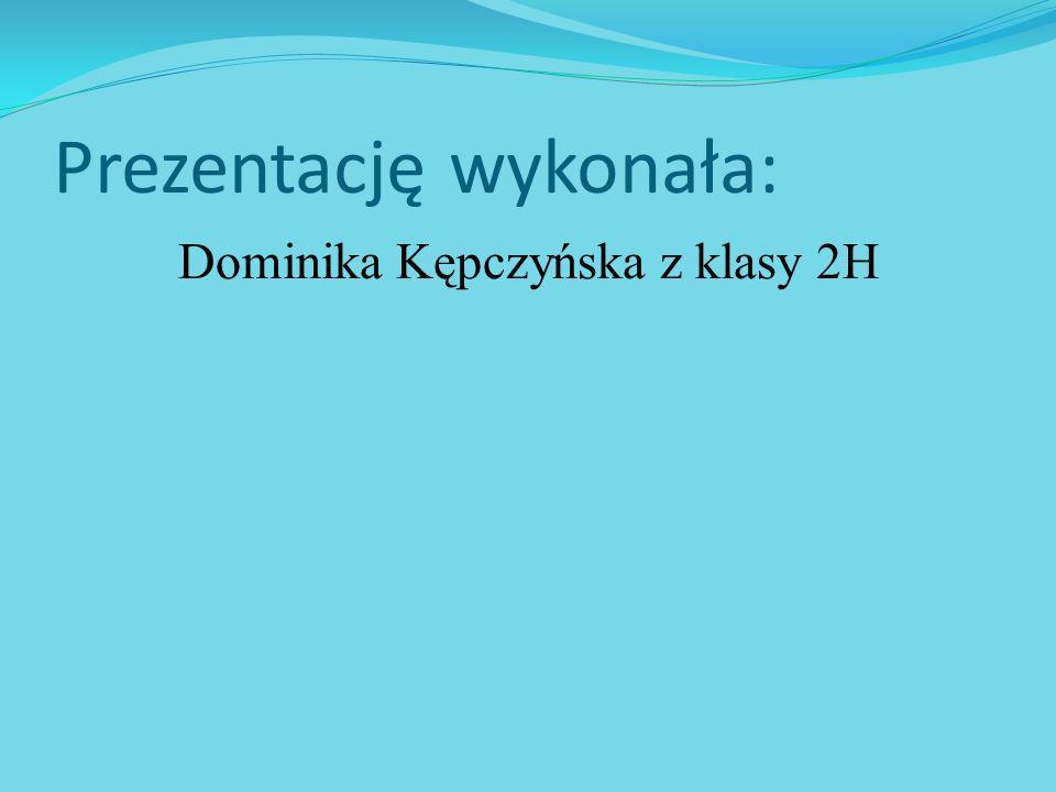 Prezentację wykonała: Dominika Kępczyńska z klasy 2H