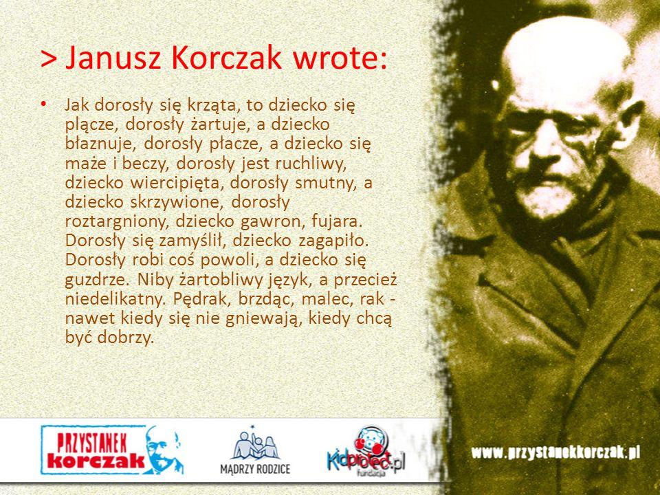 > Janusz Korczak wrote: Jak dorosły się krząta, to dziecko się plącze, dorosły żartuje, a dziecko błaznuje, dorosły płacze, a dziecko się maże i beczy