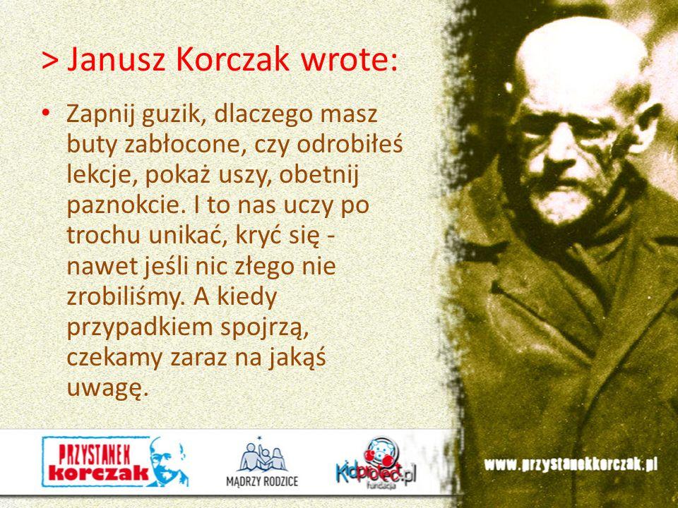 > Janusz Korczak wrote: Zapnij guzik, dlaczego masz buty zabłocone, czy odrobiłeś lekcje, pokaż uszy, obetnij paznokcie. I to nas uczy po trochu unika