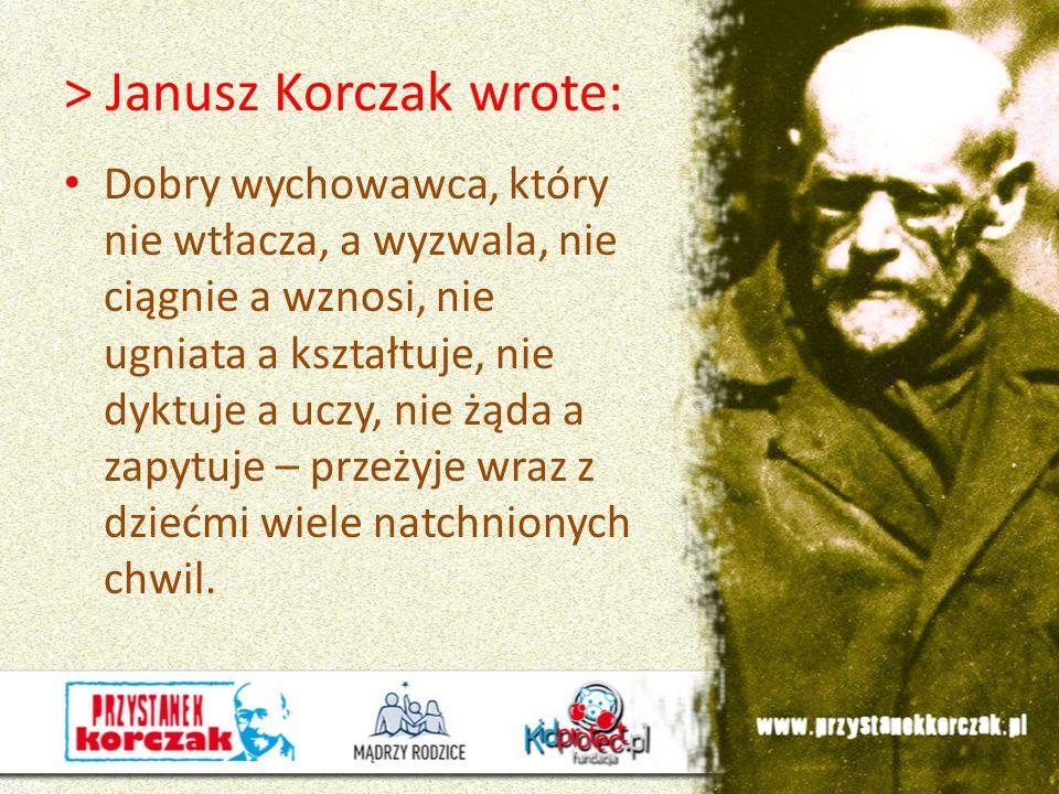 > Janusz Korczak wrote: Dobry wychowawca, który nie wtłacza, a wyzwala, nie ciągnie a wznosi, nie ugniata a kształtuje, nie dyktuje a uczy, nie żąda a