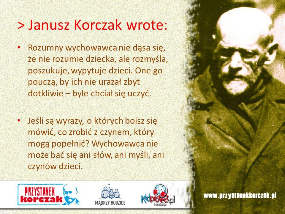 > Janusz Korczak wrote: Rozumny wychowawca nie dąsa się, że nie rozumie dziecka, ale rozmyśla, poszukuje, wypytuje dzieci. One go pouczą, by ich nie u