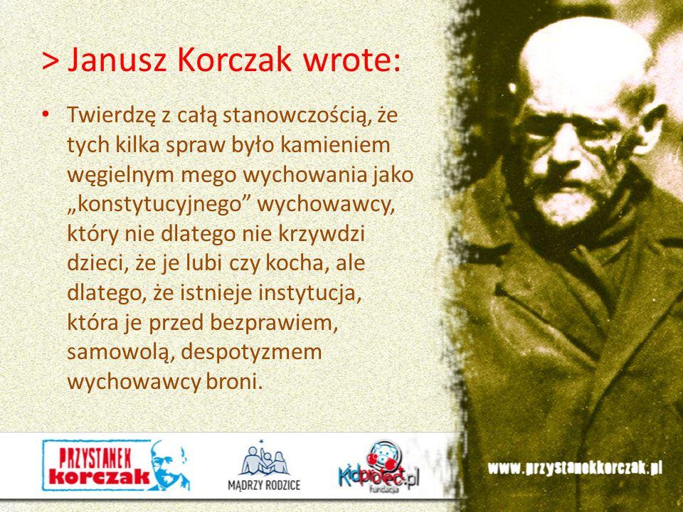 > Janusz Korczak wrote: Twierdzę z całą stanowczością, że tych kilka spraw było kamieniem węgielnym mego wychowania jako konstytucyjnego wychowawcy, k