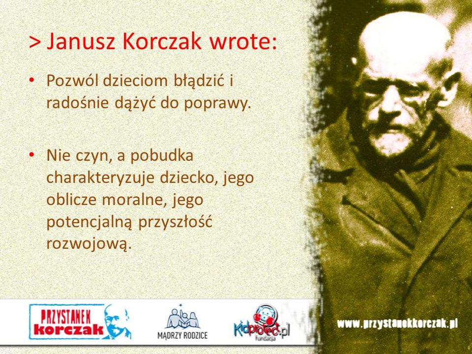 > Janusz Korczak wrote: Pozwól dzieciom błądzić i radośnie dążyć do poprawy. Nie czyn, a pobudka charakteryzuje dziecko, jego oblicze moralne, jego po