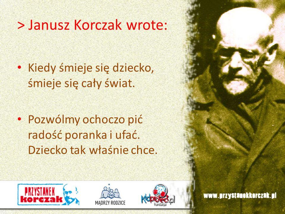 > Janusz Korczak wrote: Kiedy śmieje się dziecko, śmieje się cały świat. Pozwólmy ochoczo pić radość poranka i ufać. Dziecko tak właśnie chce.