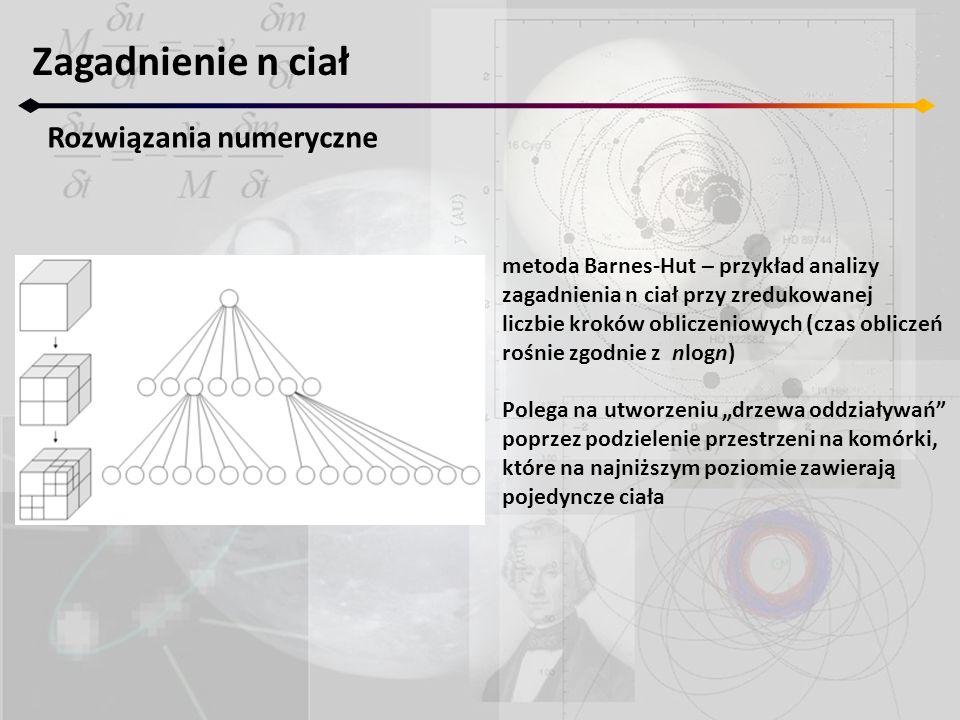 Zagadnienie n ciał Rozwiązania numeryczne metoda Barnes-Hut – przykład analizy zagadnienia n ciał przy zredukowanej liczbie kroków obliczeniowych (czas obliczeń rośnie zgodnie z nlogn) Polega na utworzeniu drzewa oddziaływań poprzez podzielenie przestrzeni na komórki, które na najniższym poziomie zawierają pojedyncze ciała