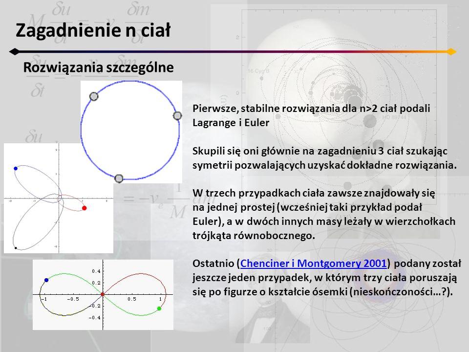Zagadnienie n ciał Rozwiązania szczególne Pierwsze, stabilne rozwiązania dla n>2 ciał podali Lagrange i Euler Skupili się oni głównie na zagadnieniu 3 ciał szukając symetrii pozwalających uzyskać dokładne rozwiązania.