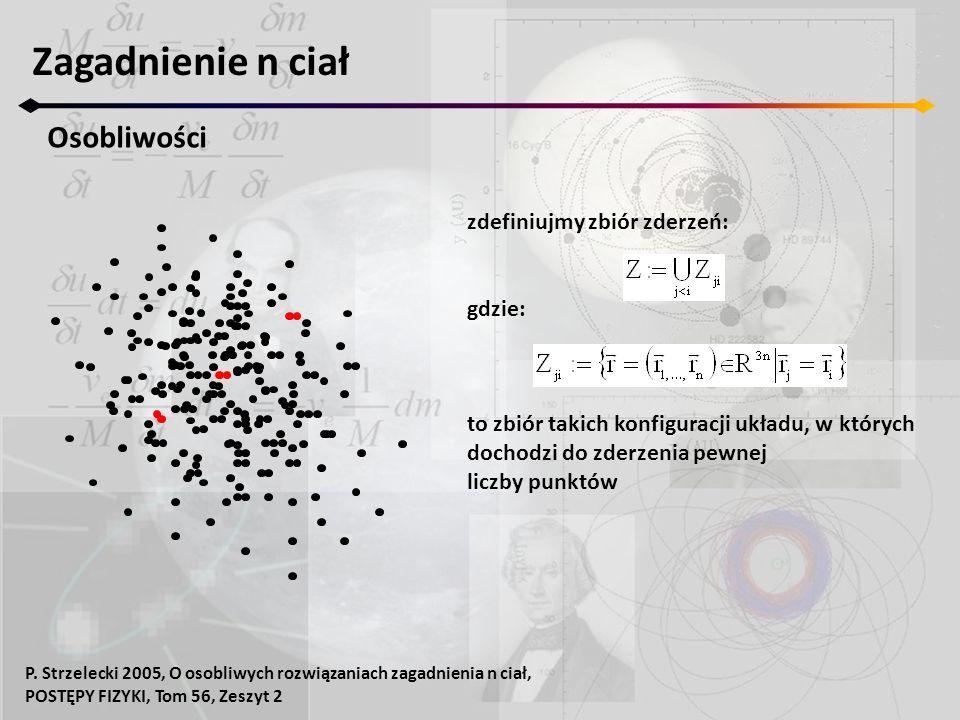 Zagadnienie n ciał Osobliwości zdefiniujmy zbiór zderzeń: gdzie: to zbiór takich konfiguracji układu, w których dochodzi do zderzenia pewnej liczby punktów P.