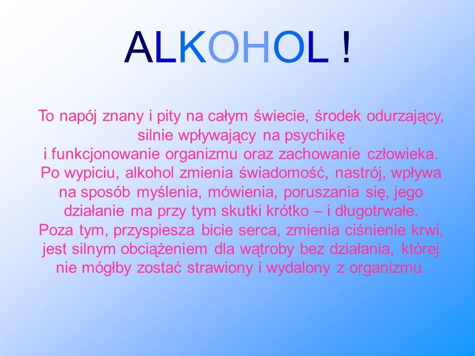 To napój znany i pity na całym świecie, środek odurzający, silnie wpływający na psychikę i funkcjonowanie organizmu oraz zachowanie człowieka. Po wypi