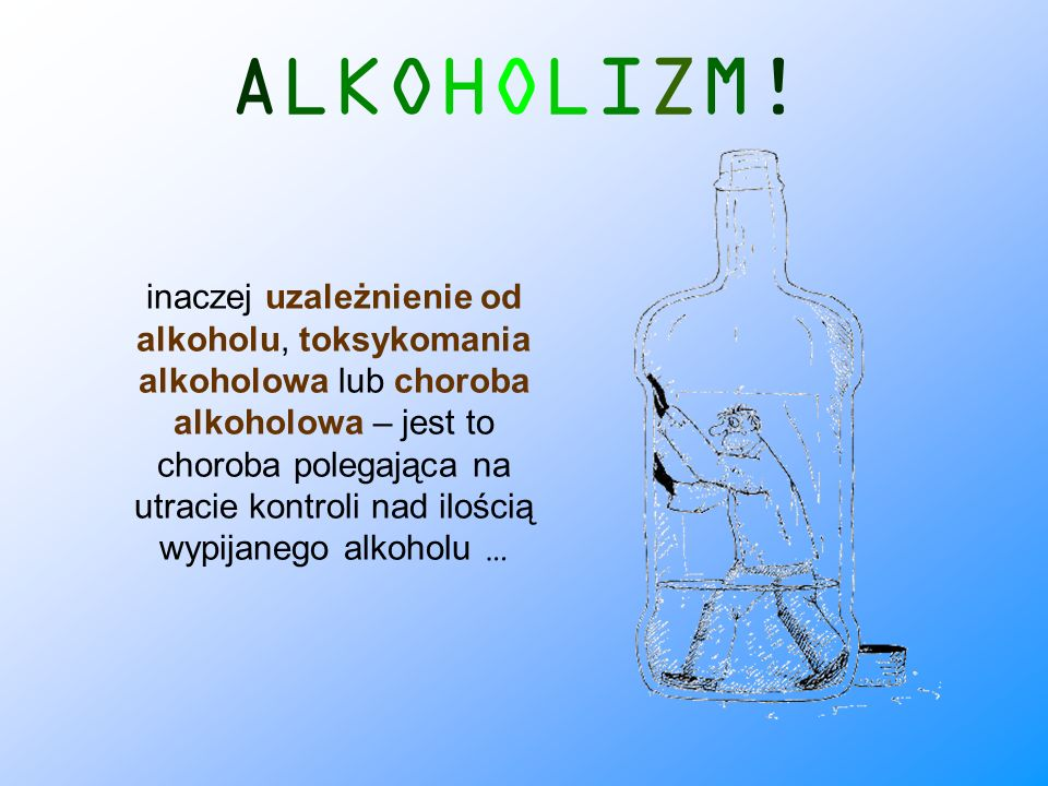 ALKOHOLIZM! inaczej uzależnienie od alkoholu, toksykomania alkoholowa lub choroba alkoholowa – jest to choroba polegająca na utracie kontroli nad iloś