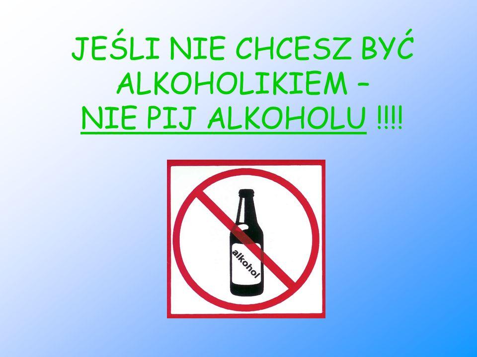 JEŚLI NIE CHCESZ BYĆ ALKOHOLIKIEM – NIE PIJ ALKOHOLU !!!!