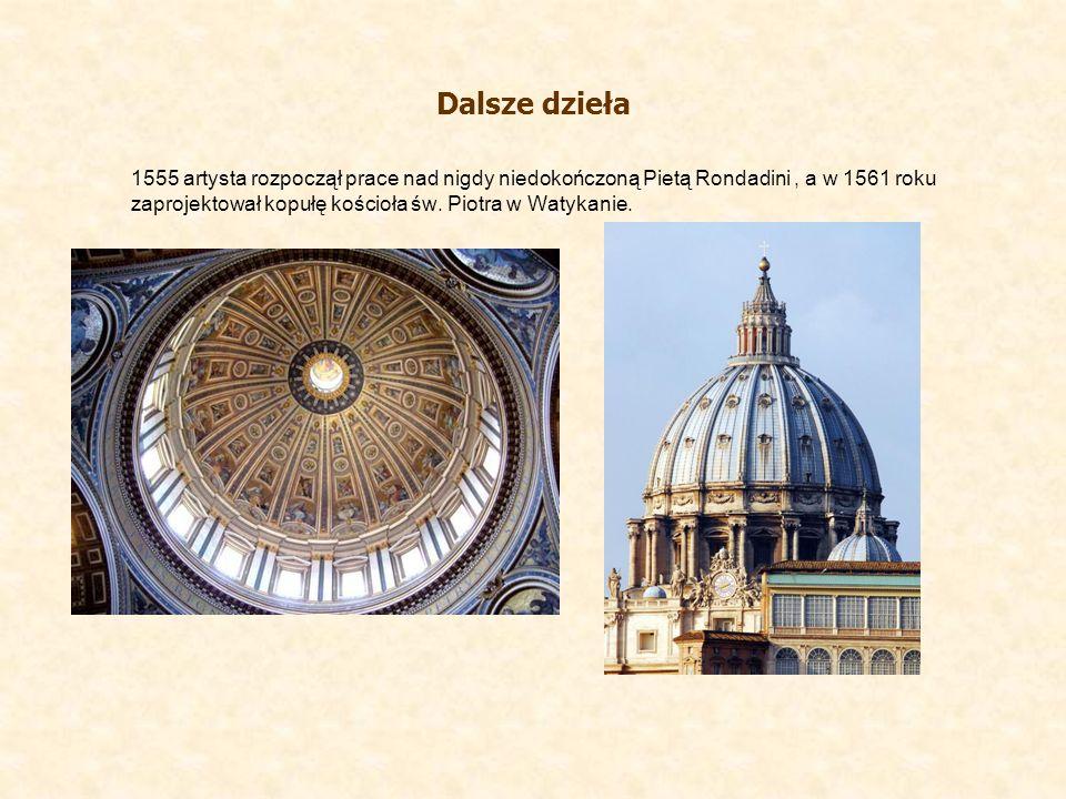 Dalsze dzieła 1555 artysta rozpoczął prace nad nigdy niedokończoną Pietą Rondadini, a w 1561 roku zaprojektował kopułę kościoła św. Piotra w Watykanie