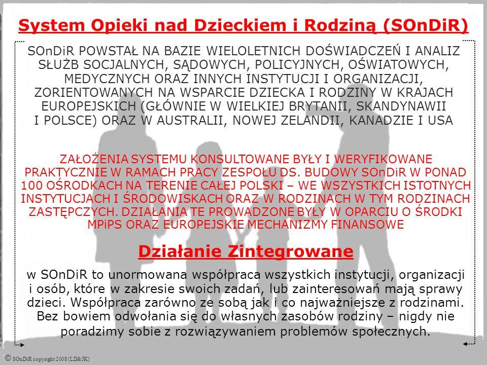 © SOnDiR copyright 2008 (LD&JK) System Opieki nad Dzieckiem i Rodziną (SOnDiR) SOnDiR POWSTAŁ NA BAZIE WIELOLETNICH DOŚWIADCZEŃ I ANALIZ SŁUŻB SOCJALNYCH, SĄDOWYCH, POLICYJNYCH, OŚWIATOWYCH, MEDYCZNYCH ORAZ INNYCH INSTYTUCJI I ORGANIZACJI, ZORIENTOWANYCH NA WSPARCIE DZIECKA I RODZINY W KRAJACH EUROPEJSKICH (GŁÓWNIE W WIELKIEJ BRYTANII, SKANDYNAWII I POLSCE) ORAZ W AUSTRALII, NOWEJ ZELANDII, KANADZIE I USA ZAŁOŻENIA SYSTEMU KONSULTOWANE BYŁY I WERYFIKOWANE PRAKTYCZNIE W RAMACH PRACY ZESPOŁU DS.