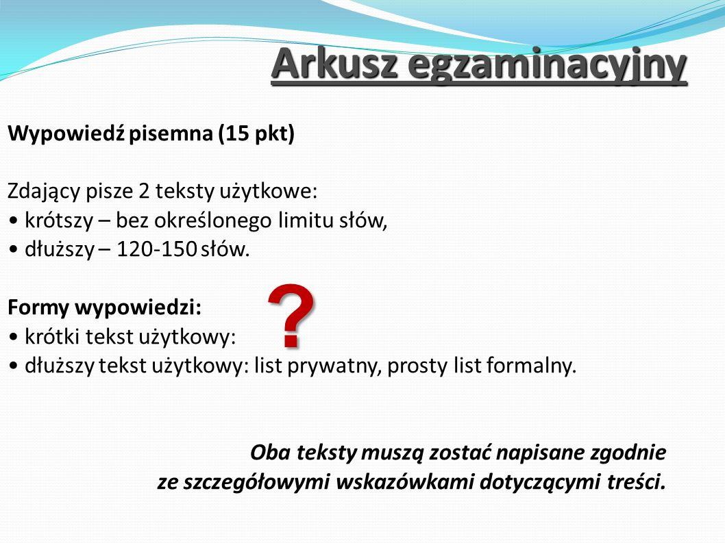 Arkusz egzaminacyjny Wypowiedź pisemna (15 pkt) Zdający pisze 2 teksty użytkowe: krótszy – bez określonego limitu słów, dłuższy – 120-150 słów. Formy