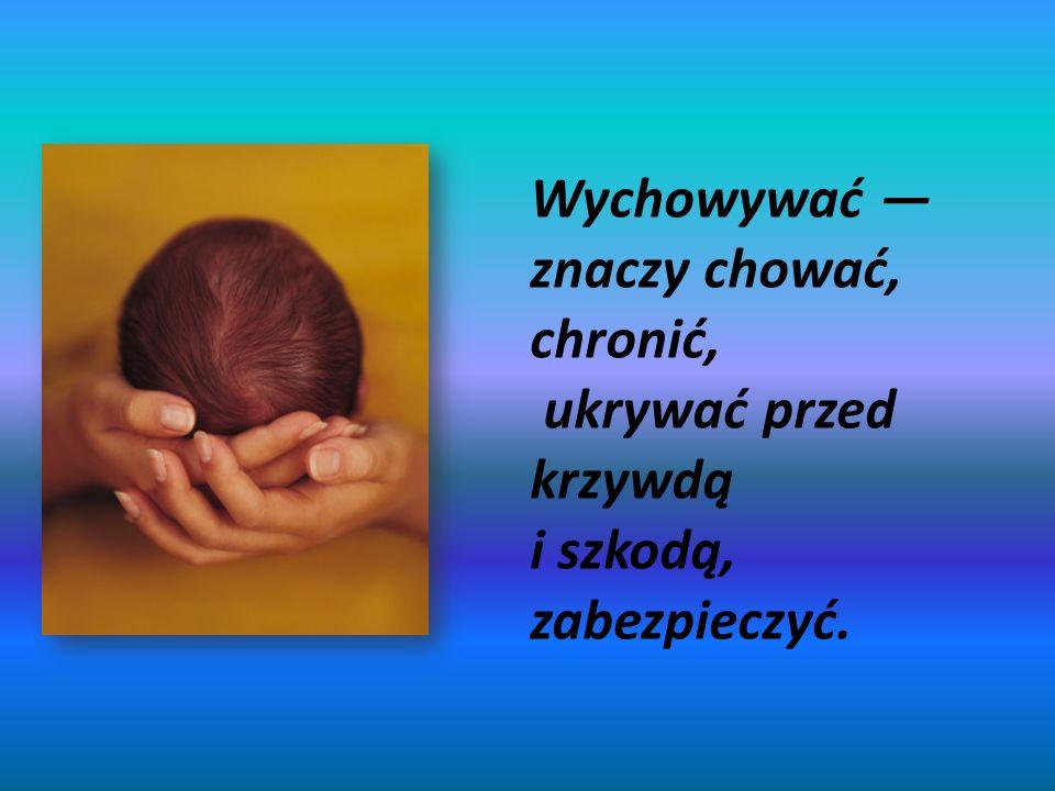 Wychowywać znaczy chować, chronić, ukrywać przed krzywdą i szkodą, zabezpieczyć.