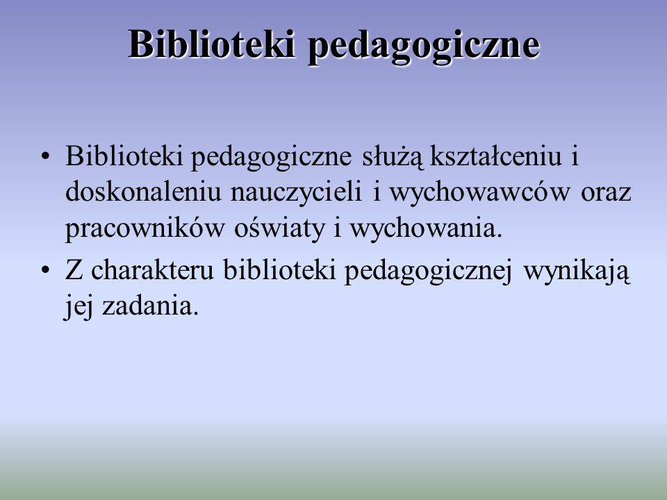 Biblioteki pedagogiczne Biblioteki pedagogiczne służą kształceniu i doskonaleniu nauczycieli i wychowawców oraz pracowników oświaty i wychowania.