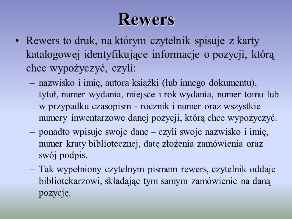 Rewers Rewers to druk, na którym czytelnik spisuje z karty katalogowej identyfikujące informacje o pozycji, którą chce wypożyczyć, czyli: –nazwisko i imię, autora książki (lub innego dokumentu), tytuł, numer wydania, miejsce i rok wydania, numer tomu lub w przypadku czasopism - rocznik i numer oraz wszystkie numery inwentarzowe danej pozycji, którą chce wypożyczyć.