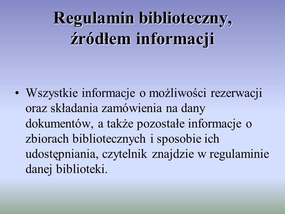 Regulamin biblioteczny, źródłem informacji Wszystkie informacje o możliwości rezerwacji oraz składania zamówienia na dany dokumentów, a także pozostałe informacje o zbiorach bibliotecznych i sposobie ich udostępniania, czytelnik znajdzie w regulaminie danej biblioteki.