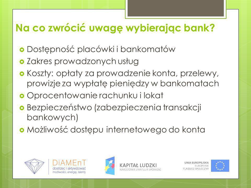 Na co zwrócić uwagę wybierając bank? Dostępność placówki i bankomatów Zakres prowadzonych usług Koszty: opłaty za prowadzenie konta, przelewy, prowizj