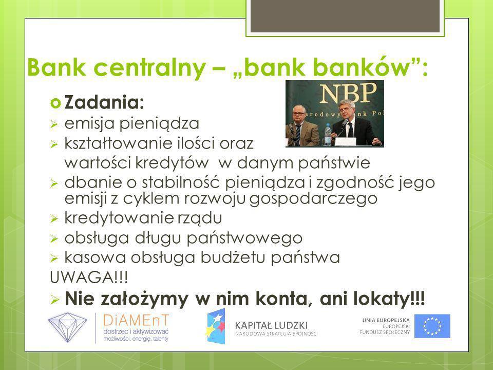Bank centralny – bank banków: Zadania: emisja pieniądza kształtowanie ilości oraz wartości kredytów w danym państwie dbanie o stabilność pieniądza i z