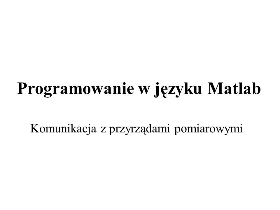 Programowanie w języku Matlab Komunikacja z przyrządami pomiarowymi