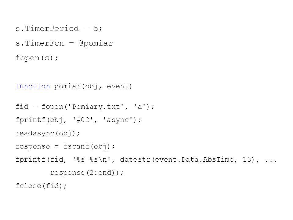 s.TimerPeriod = 5; s.TimerFcn = @pomiar fopen(s); function pomiar(obj, event) fid = fopen( Pomiary.txt , a ); fprintf(obj, #02 , async ); readasync(obj); response = fscanf(obj); fprintf(fid, %s %s\n , datestr(event.Data.AbsTime, 13),...