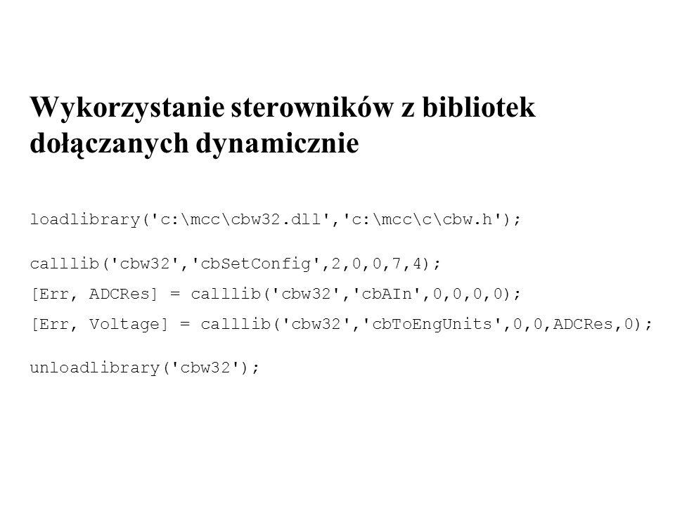 loadlibrary( c:\mcc\cbw32.dll , c:\mcc\c\cbw.h ) unloadlibrary( cbw32 ) libisloaded( cbw32 ) libfunctions( cbw32 ) sprawdza, czy biblioteka jest załadowana podaje listę funkcji z biblioteki libfunctions( cbw32 , -full ) podaje listę funkcji wraz z ich prototypami Prototypy użytych funkcji w Matlab: int32 cbSetConfig(int32, int32, int32, int32, int32) [int32, uint16Ptr] cbAIn(int32, int32, int32, uint16Ptr) [int32, singlePtr] cbToEngUnits(int32, int32, uint16, singlePtr)