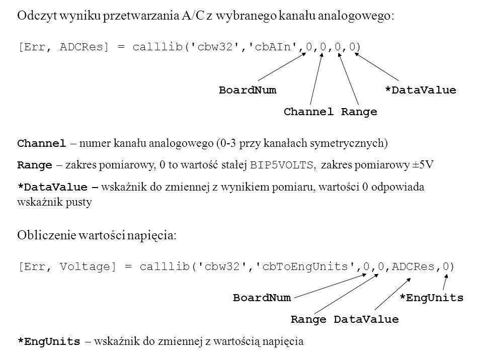 Odczyt wyniku przetwarzania A/C z wybranego kanału analogowego: [Err, ADCRes] = calllib( cbw32 , cbAIn ,0,0,0,0) BoardNum *DataValue Channel Range Channel – numer kanału analogowego (0-3 przy kanałach symetrycznych) Range – zakres pomiarowy, 0 to wartość stałej BIP5VOLTS, zakres pomiarowy ±5V *DataValue – wskaźnik do zmiennej z wynikiem pomiaru, wartości 0 odpowiada wskaźnik pusty Obliczenie wartości napięcia: [Err, Voltage] = calllib( cbw32 , cbToEngUnits ,0,0,ADCRes,0) BoardNum *EngUnits Range DataValue *EngUnits – wskaźnik do zmiennej z wartością napięcia