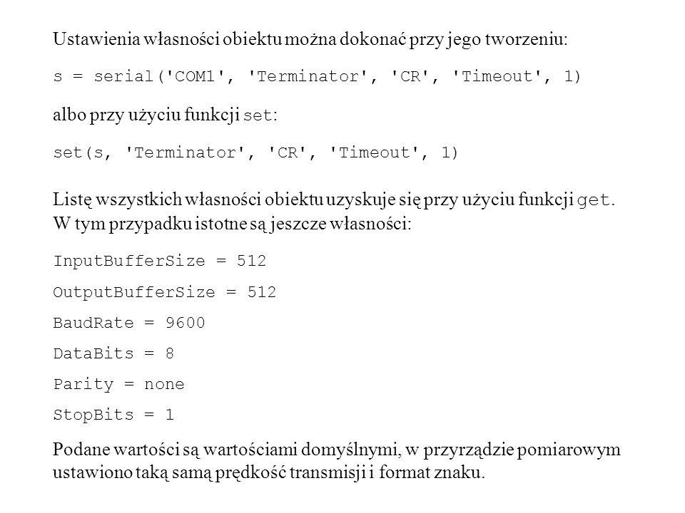 Ustawienia własności obiektu można dokonać przy jego tworzeniu: s = serial( COM1 , Terminator , CR , Timeout , 1) albo przy użyciu funkcji set : set(s, Terminator , CR , Timeout , 1) Listę wszystkich własności obiektu uzyskuje się przy użyciu funkcji get.