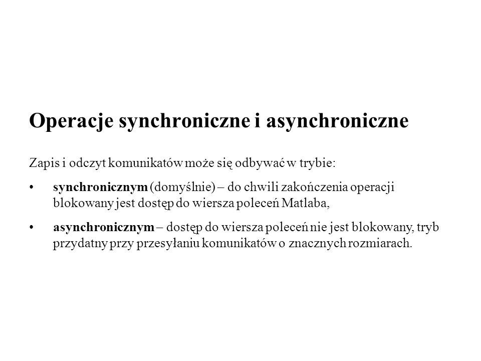 Operacje synchroniczne i asynchroniczne Zapis i odczyt komunikatów może się odbywać w trybie: synchronicznym (domyślnie) – do chwili zakończenia operacji blokowany jest dostęp do wiersza poleceń Matlaba, asynchronicznym – dostęp do wiersza poleceń nie jest blokowany, tryb przydatny przy przesyłaniu komunikatów o znacznych rozmiarach.
