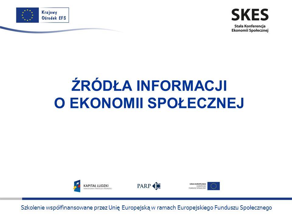 Szkolenie współfinansowane przez Unię Europejską w ramach Europejskiego Funduszu Społecznego ŹRÓDŁA INFORMACJI O EKONOMII SPOŁECZNEJ
