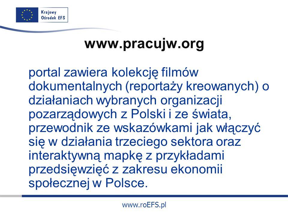 www.roEFS.pl www.pracujw.org portal zawiera kolekcję filmów dokumentalnych (reportaży kreowanych) o działaniach wybranych organizacji pozarządowych z Polski i ze świata, przewodnik ze wskazówkami jak włączyć się w działania trzeciego sektora oraz interaktywną mapkę z przykładami przedsięwzięć z zakresu ekonomii społecznej w Polsce.