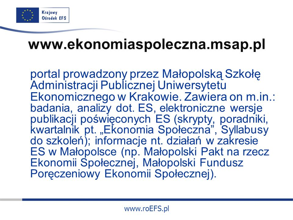 www.roEFS.pl www.ekonomiaspoleczna.msap.pl portal prowadzony przez Małopolską Szkołę Administracji Publicznej Uniwersytetu Ekonomicznego w Krakowie.