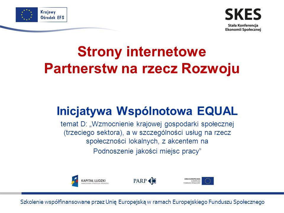 Szkolenie współfinansowane przez Unię Europejską w ramach Europejskiego Funduszu Społecznego Strony internetowe Partnerstw na rzecz Rozwoju Inicjatywa Wspólnotowa EQUAL temat D: Wzmocnienie krajowej gospodarki społecznej (trzeciego sektora), a w szczególności usług na rzecz społeczności lokalnych, z akcentem na Podnoszenie jakości miejsc pracy