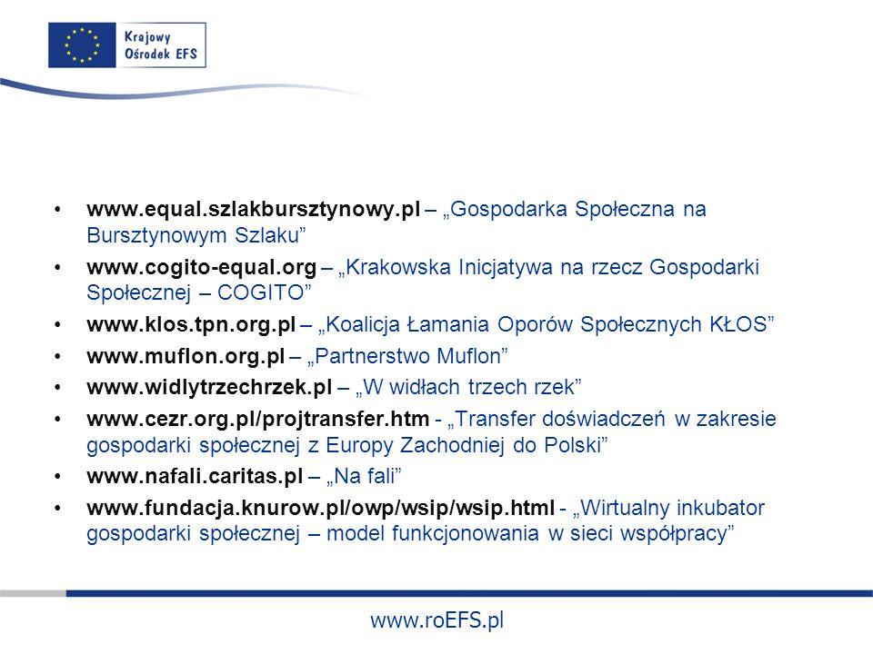 www.roEFS.pl www.equal.szlakbursztynowy.pl – Gospodarka Społeczna na Bursztynowym Szlaku www.cogito-equal.org – Krakowska Inicjatywa na rzecz Gospodarki Społecznej – COGITO www.klos.tpn.org.pl – Koalicja Łamania Oporów Społecznych KŁOS www.muflon.org.pl – Partnerstwo Muflon www.widlytrzechrzek.pl – W widłach trzech rzek www.cezr.org.pl/projtransfer.htm - Transfer doświadczeń w zakresie gospodarki społecznej z Europy Zachodniej do Polski www.nafali.caritas.pl – Na fali www.fundacja.knurow.pl/owp/wsip/wsip.html - Wirtualny inkubator gospodarki społecznej – model funkcjonowania w sieci współpracy