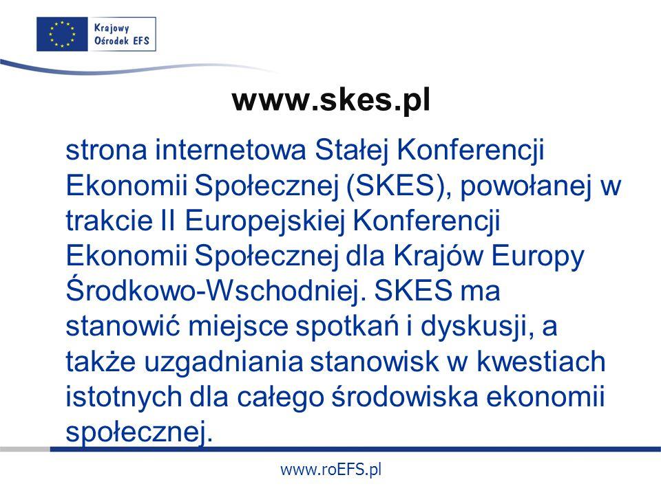 www.roEFS.pl www.skes.pl strona internetowa Stałej Konferencji Ekonomii Społecznej (SKES), powołanej w trakcie II Europejskiej Konferencji Ekonomii Społecznej dla Krajów Europy Środkowo-Wschodniej.