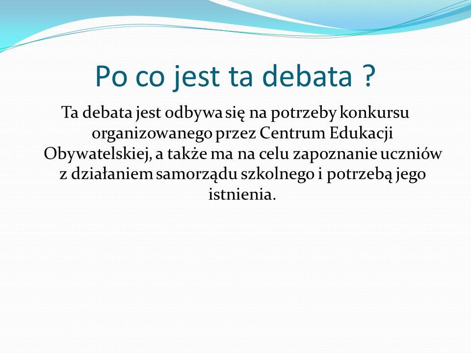 Po co jest ta debata ? Ta debata jest odbywa się na potrzeby konkursu organizowanego przez Centrum Edukacji Obywatelskiej, a także ma na celu zapoznan