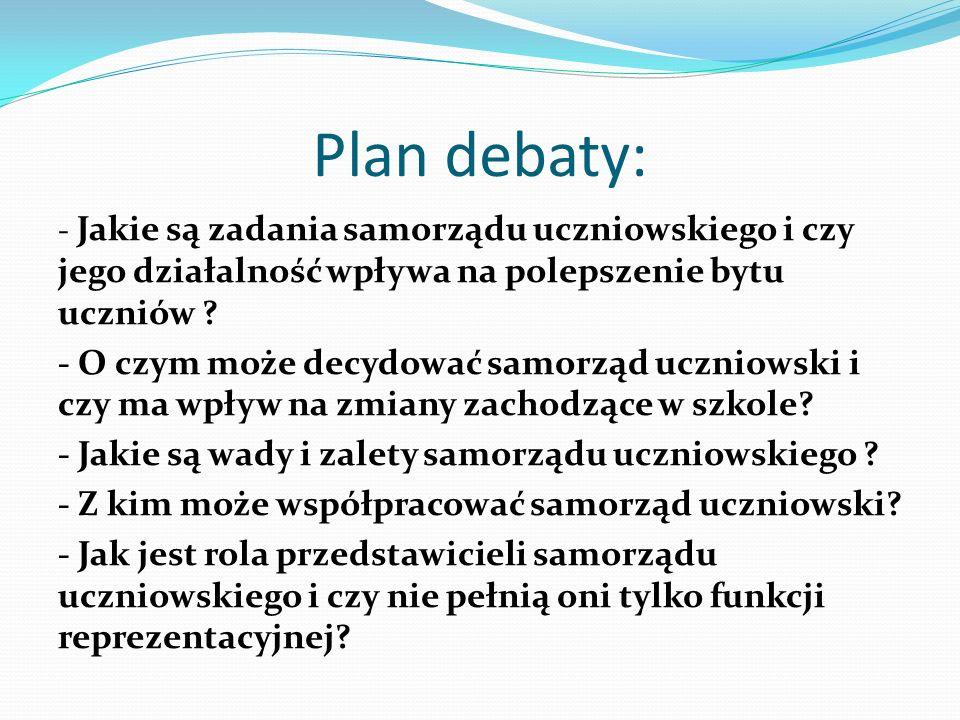 Plan debaty: - Jakie są zadania samorządu uczniowskiego i czy jego działalność wpływa na polepszenie bytu uczniów ? - O czym może decydować samorząd u
