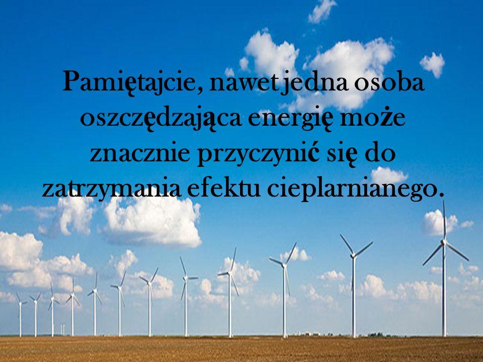 Pami ę tajcie, nawet jedna osoba oszcz ę dzaj ą ca energi ę mo ż e znacznie przyczyni ć si ę do zatrzymania efektu cieplarnianego.