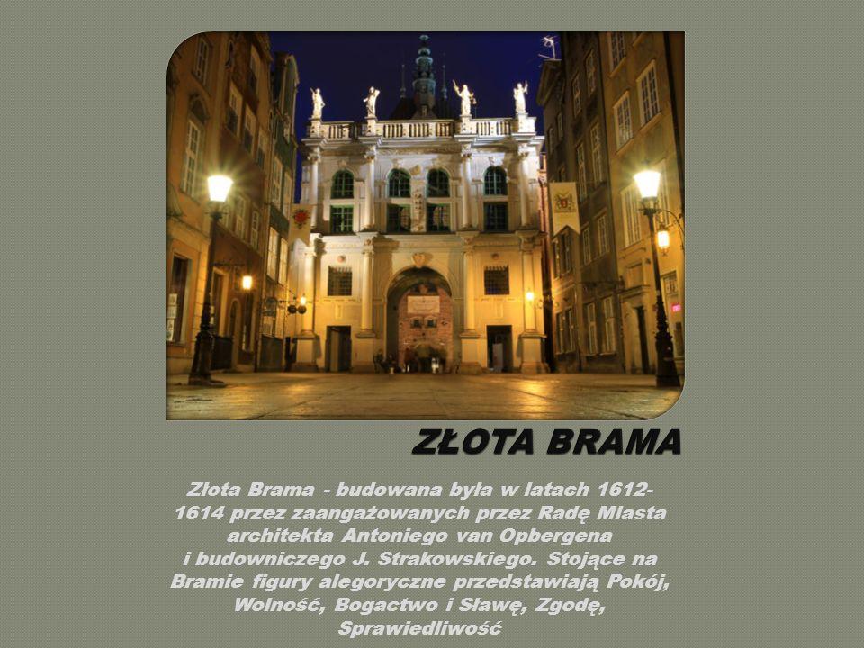 Złota Brama - budowana była w latach 1612- 1614 przez zaangażowanych przez Radę Miasta architekta Antoniego van Opbergena i budowniczego J.