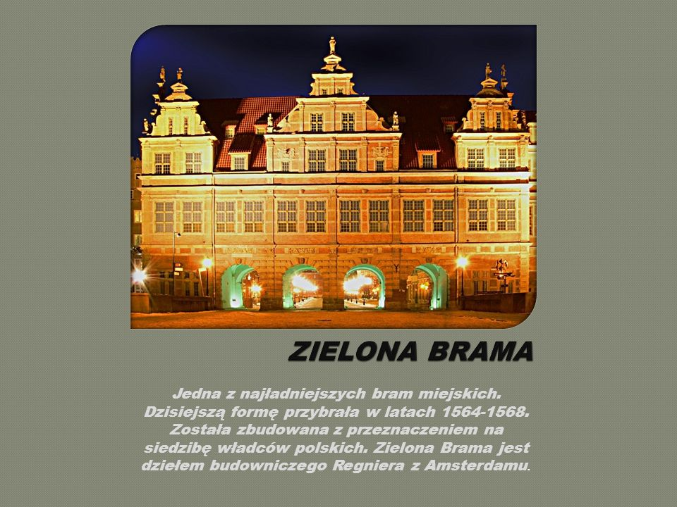 Jedna z najładniejszych bram miejskich.Dzisiejszą formę przybrała w latach 1564-1568.
