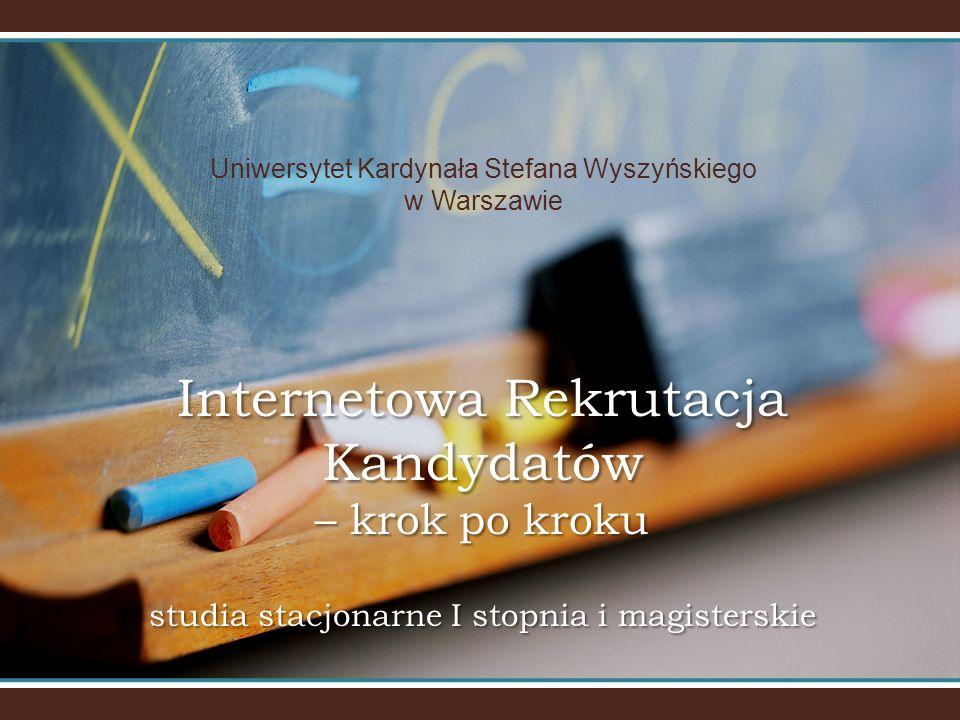 Uniwersytet Kardynała Stefana Wyszyńskiego w Warszawie Internetowa Rekrutacja Kandydatów – krok po kroku studia stacjonarne I stopnia i magisterskie