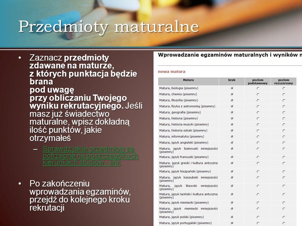 Przedmioty maturalne Zaznacz przedmioty zdawane na maturze, z których punktacja będzie brana pod uwagę przy obliczaniu Twojego wyniku rekrutacyjnego.