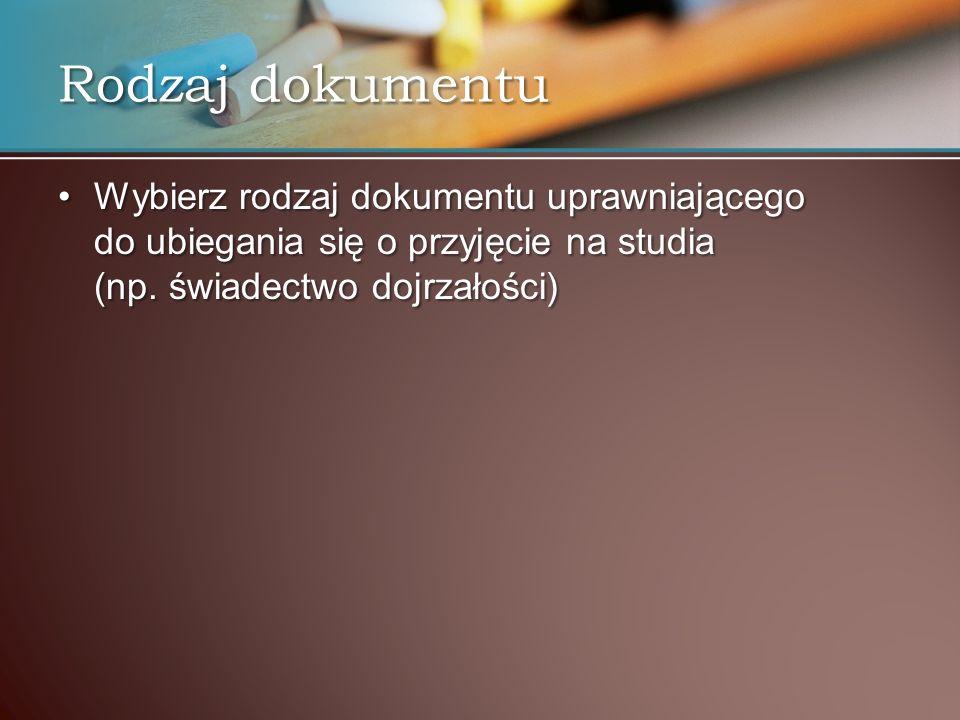 Rodzaj dokumentu Wybierz rodzaj dokumentu uprawniającego do ubiegania się o przyjęcie na studia (np. świadectwo dojrzałości)Wybierz rodzaj dokumentu u