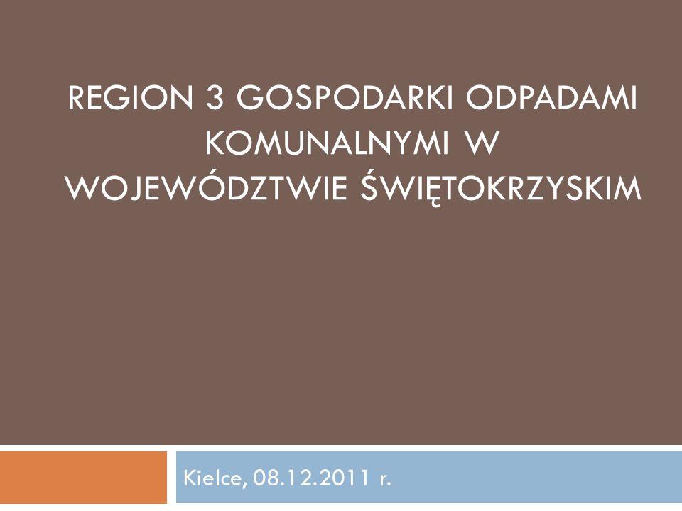 REGION 3 GOSPODARKI ODPADAMI KOMUNALNYMI W WOJEWÓDZTWIE ŚWIĘTOKRZYSKIM Kielce, 08.12.2011 r.