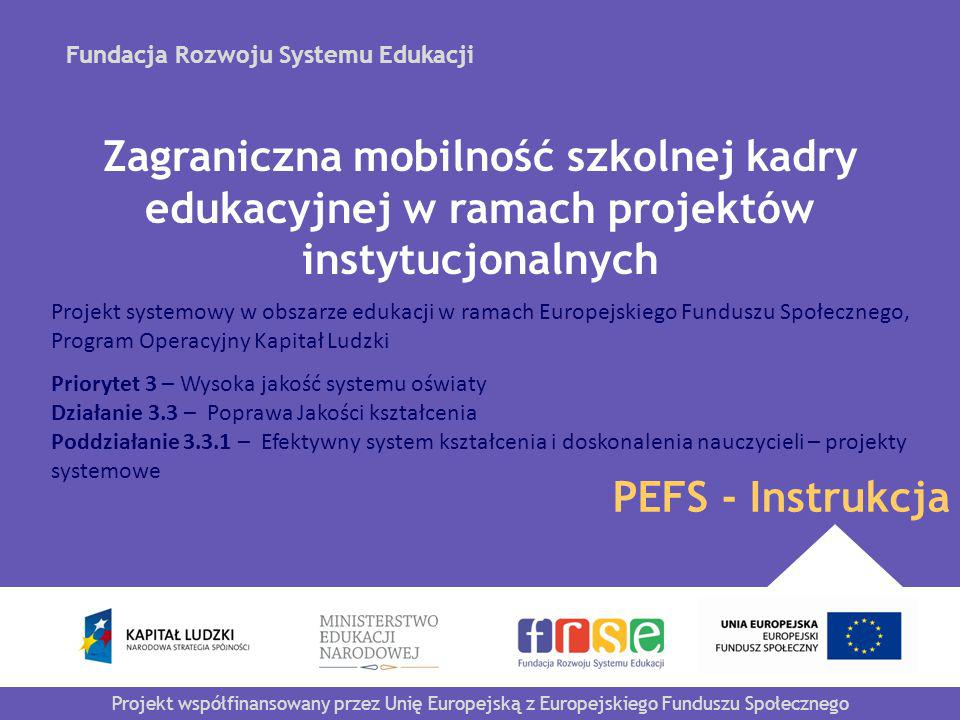 Fundacja Rozwoju Systemu Edukacji Projekt współfinansowany przez Unię Europejską z Europejskiego Funduszu Społecznego PEFS - Instrukcja Zagraniczna mobilność szkolnej kadry edukacyjnej w ramach projektów instytucjonalnych Projekt systemowy w obszarze edukacji w ramach Europejskiego Funduszu Społecznego, Program Operacyjny Kapitał Ludzki Priorytet 3 – Wysoka jakość systemu oświaty Działanie 3.3 – Poprawa Jakości kształcenia Poddziałanie 3.3.1 – Efektywny system kształcenia i doskonalenia nauczycieli – projekty systemowe