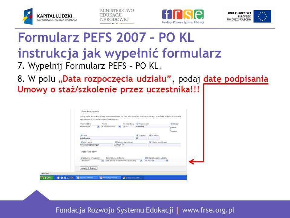 Fundacja Rozwoju Systemu Edukacji | www.frse.org.pl Formularz PEFS 2007 – PO KL instrukcja jak wypełnić formularz 7.