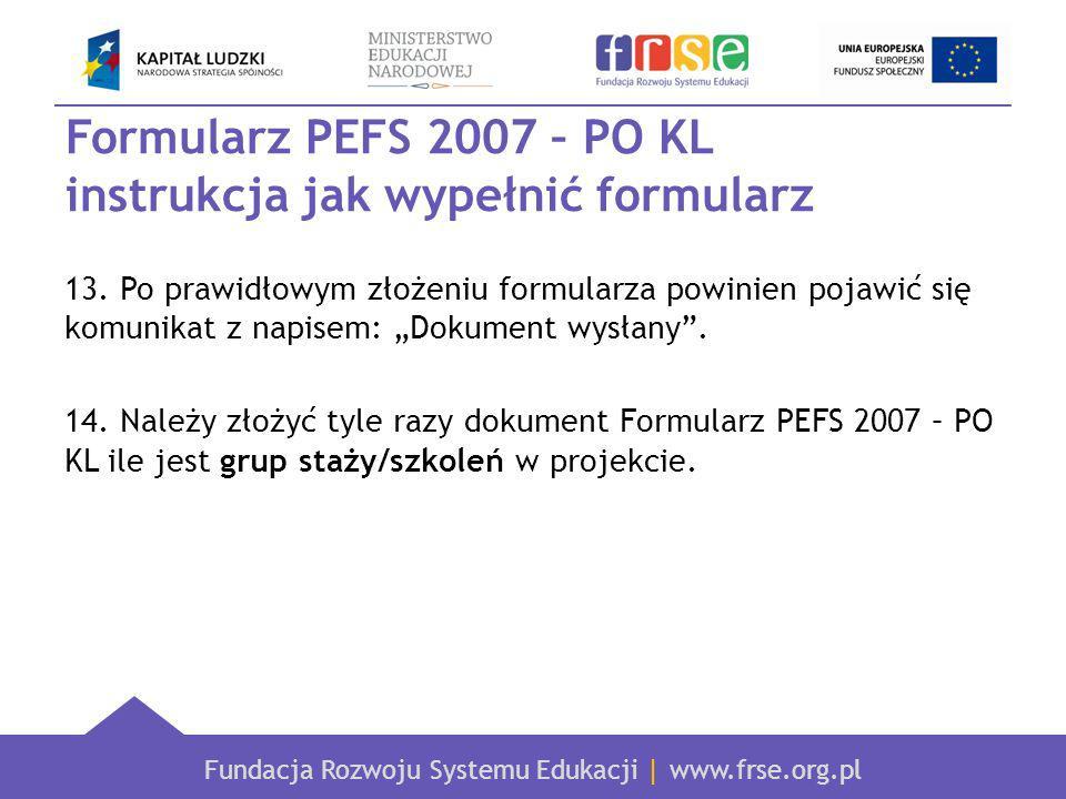 Fundacja Rozwoju Systemu Edukacji | www.frse.org.pl Formularz PEFS 2007 – PO KL instrukcja jak wypełnić formularz 13.