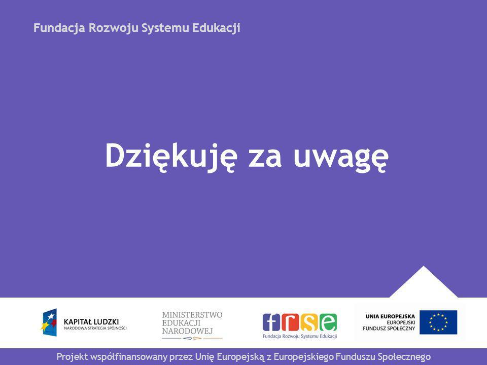 Fundacja Rozwoju Systemu Edukacji Projekt współfinansowany przez Unię Europejską z Europejskiego Funduszu Społecznego Dziękuję za uwagę